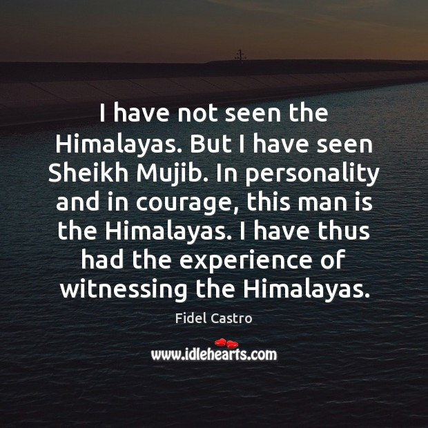 I have not seen the Himalayas. But I have seen Sheikh Mujib. Fidel Castro Picture Quote