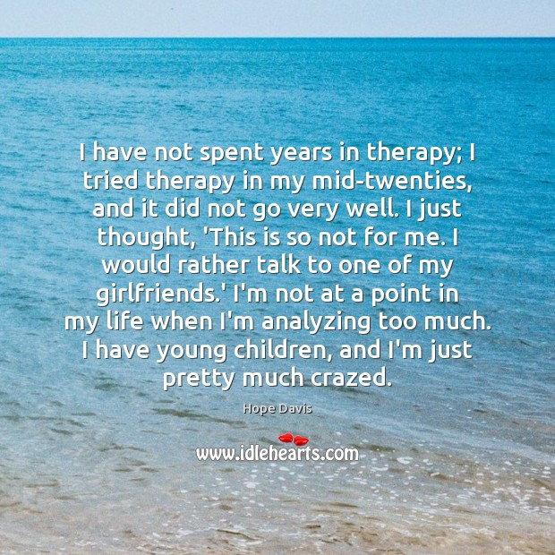 I have not spent years in therapy; I tried therapy in my Hope Davis Picture Quote