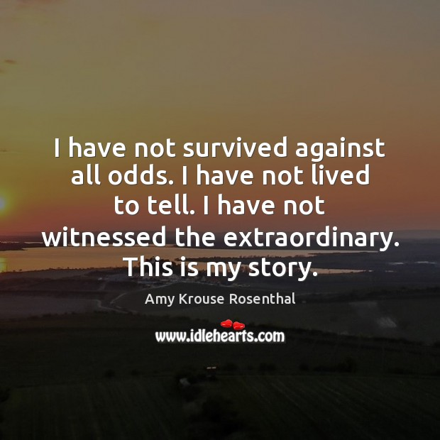 Image, I have not survived against all odds. I have not lived to