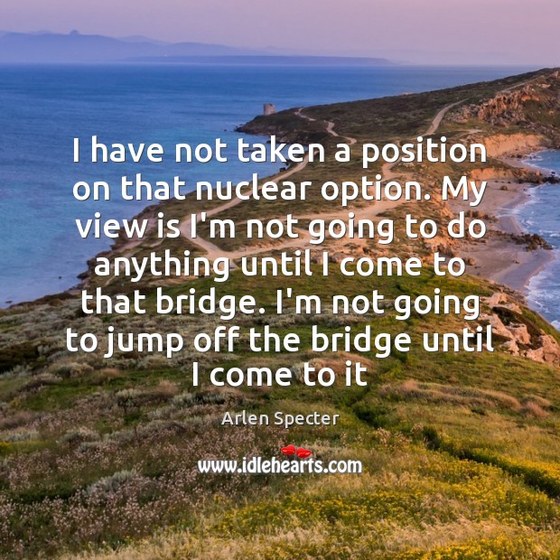 Image, I have not taken a position on that nuclear option. My view