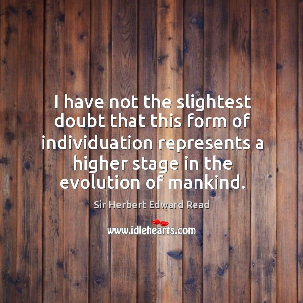 I have not the slightest doubt that this form of individuation represents a higher stage in the evolution of mankind. Sir Herbert Edward Read Picture Quote
