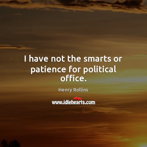 I have not the smarts or patience for political office. Image