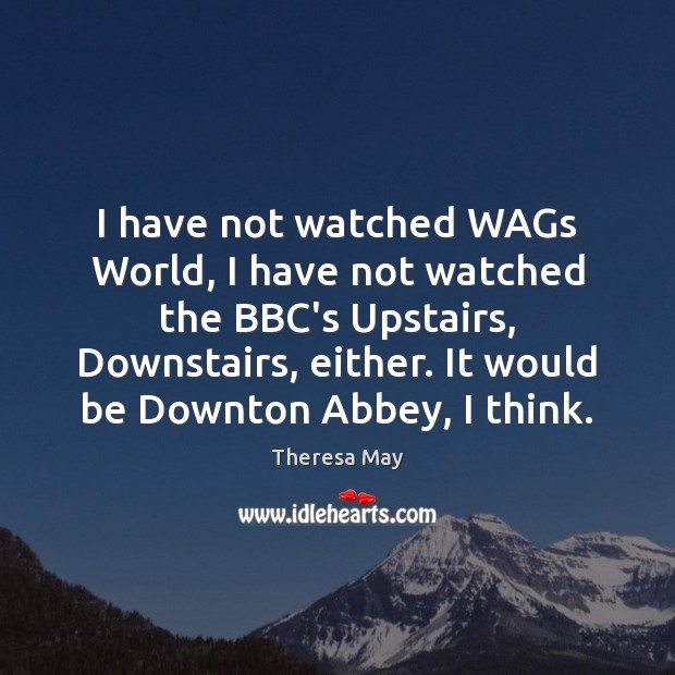 I have not watched WAGs World, I have not watched the BBC's Theresa May Picture Quote