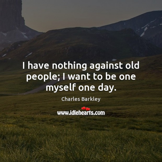 I have nothing against old people; I want to be one myself one day. Charles Barkley Picture Quote