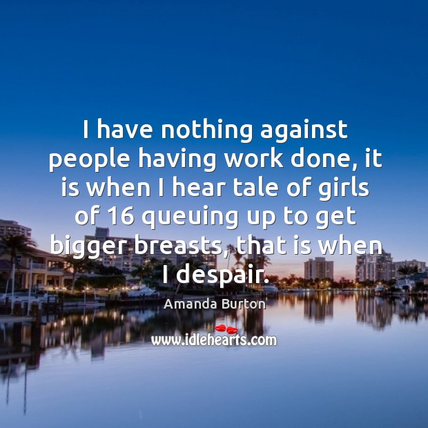 Image, I have nothing against people having work done, it is when I hear tale of girls of