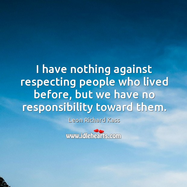 I have nothing against respecting people who lived before, but we have no responsibility toward them. Image
