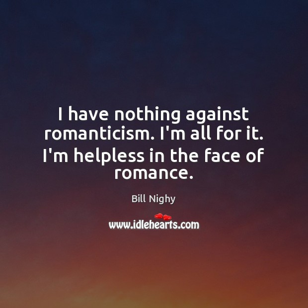 I have nothing against romanticism. I'm all for it. I'm helpless in the face of romance. Bill Nighy Picture Quote