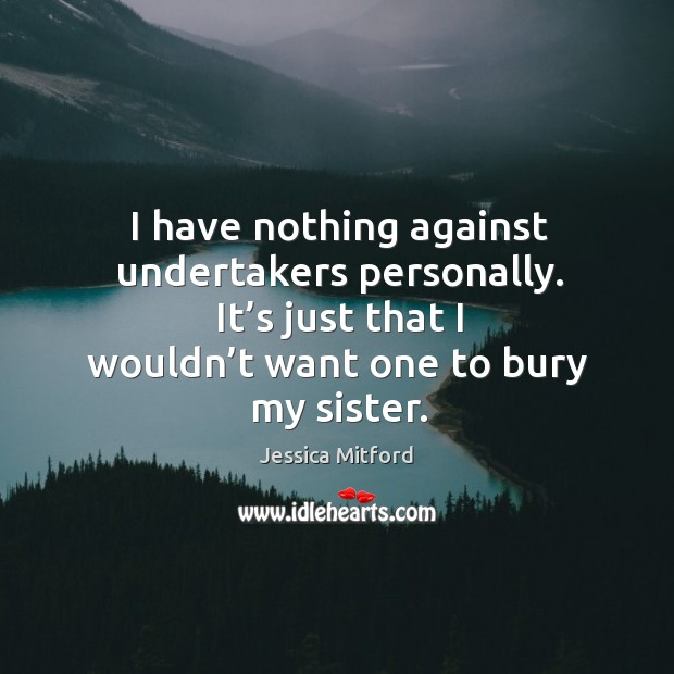 I have nothing against undertakers personally. It's just that I wouldn't want one to bury my sister. Image
