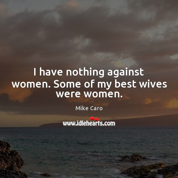 Image, I have nothing against women. Some of my best wives were women.