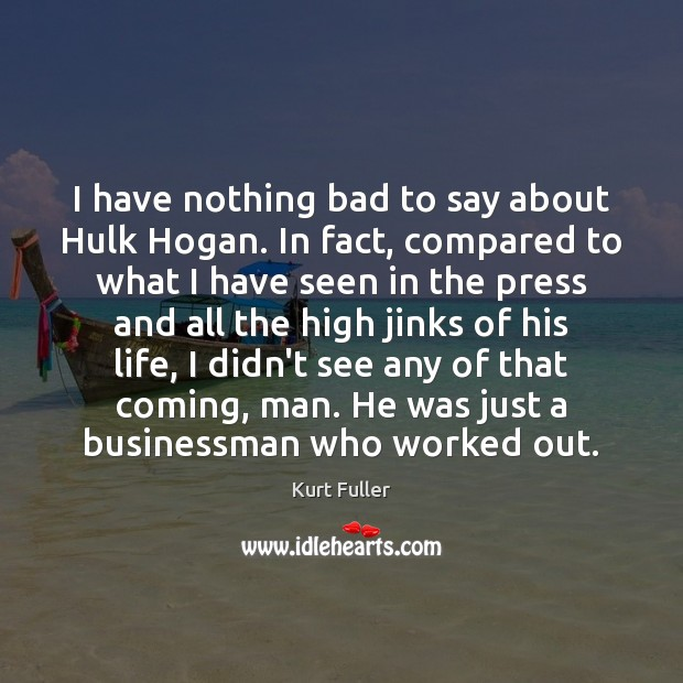 I have nothing bad to say about Hulk Hogan. In fact, compared Image