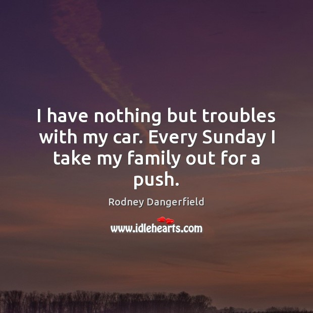 I have nothing but troubles with my car. Every Sunday I take my family out for a push. Rodney Dangerfield Picture Quote