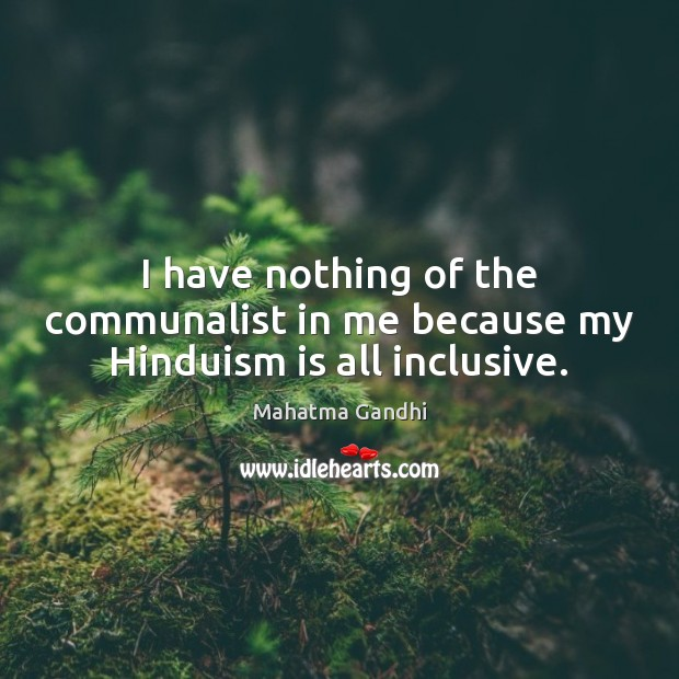 Image, I have nothing of the communalist in me because my Hinduism is all inclusive.