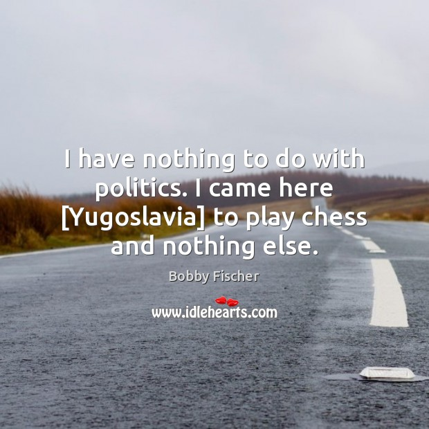I have nothing to do with politics. I came here [Yugoslavia] to Bobby Fischer Picture Quote