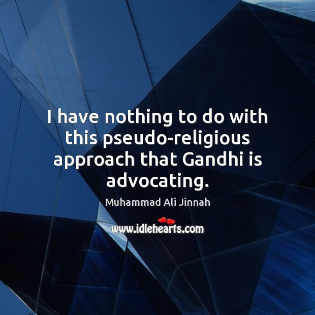I have nothing to do with this pseudo-religious approach that Gandhi is advocating. Image