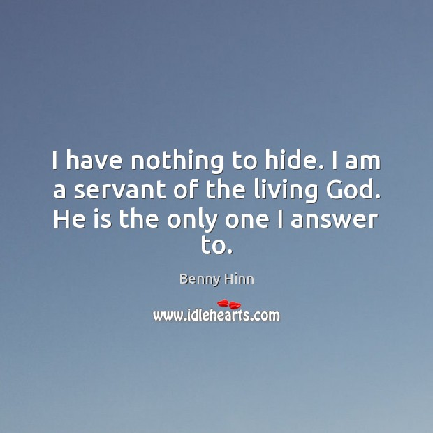 I have nothing to hide. I am a servant of the living God. He is the only one I answer to. Image