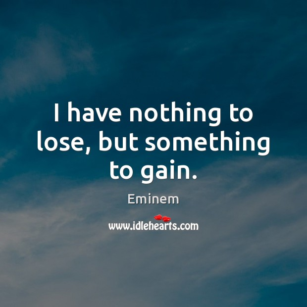 I have nothing to lose, but something to gain. Image
