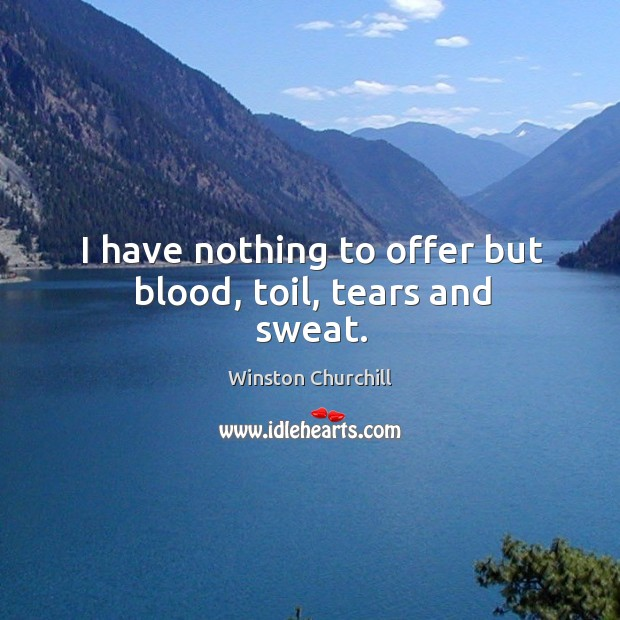 Image, I have nothing to offer but blood, toil, tears and sweat.