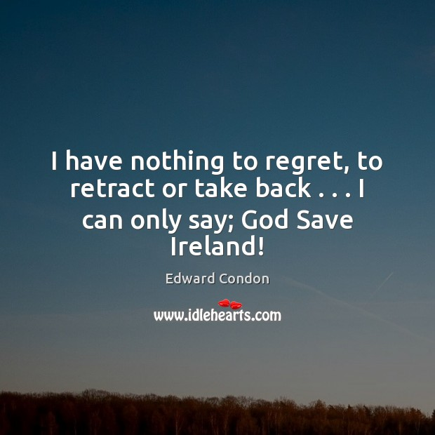 I have nothing to regret, to retract or take back . . . I can only say; God Save Ireland! Image