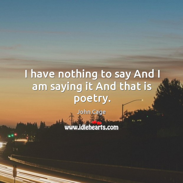 I have nothing to say and I am saying it and that is poetry. Image