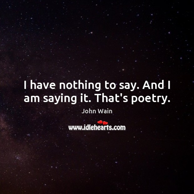 I have nothing to say. And I am saying it. That's poetry. Image