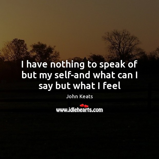 I have nothing to speak of but my self-and what can I say but what I feel John Keats Picture Quote