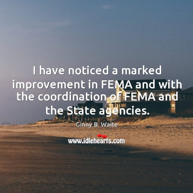 I have noticed a marked improvement in fema and with the coordination of fema and the state agencies. Image