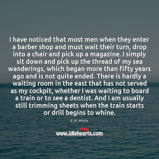 I have noticed that most men when they enter a barber shop E. B. White Picture Quote