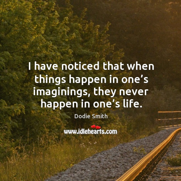 Image, I have noticed that when things happen in one's imaginings, they never happen in one's life.