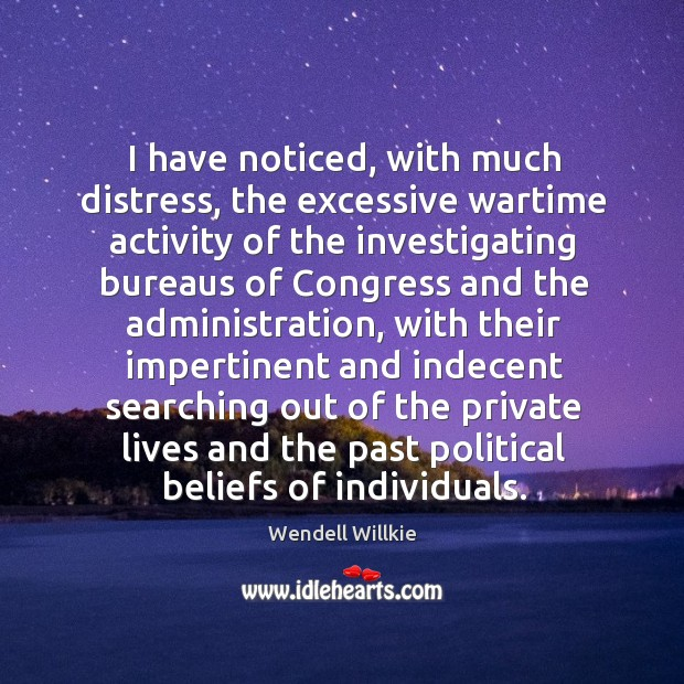 I have noticed, with much distress, the excessive wartime activity of the investigating bureaus Wendell Willkie Picture Quote
