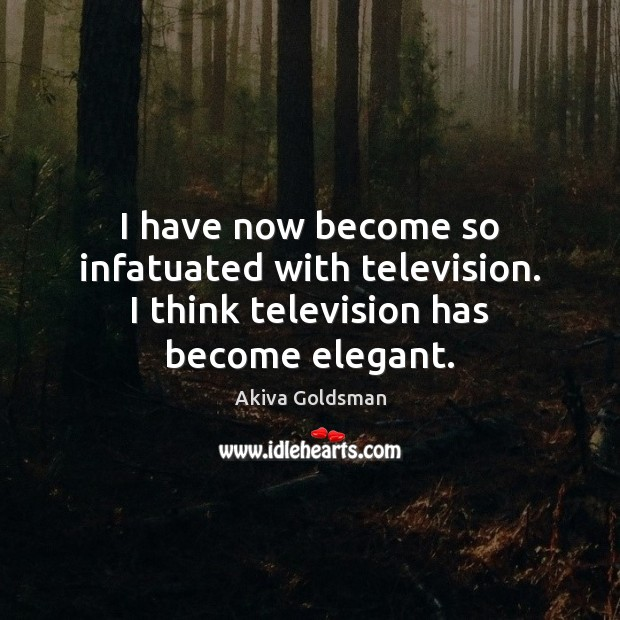 I have now become so infatuated with television. I think television has become elegant. Image