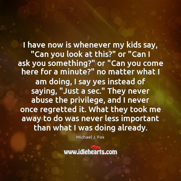 """I have now is whenever my kids say, """"Can you look at Michael J. Fox Picture Quote"""
