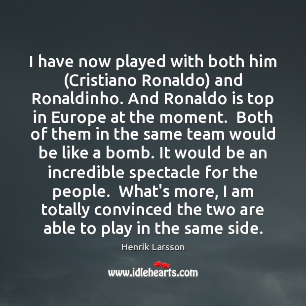 I have now played with both him (Cristiano Ronaldo) and Ronaldinho. And Team Quotes Image