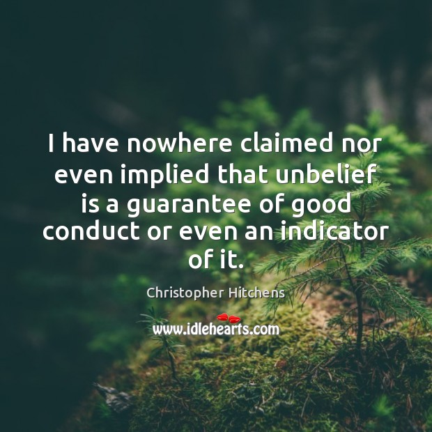 I have nowhere claimed nor even implied that unbelief is a guarantee Christopher Hitchens Picture Quote