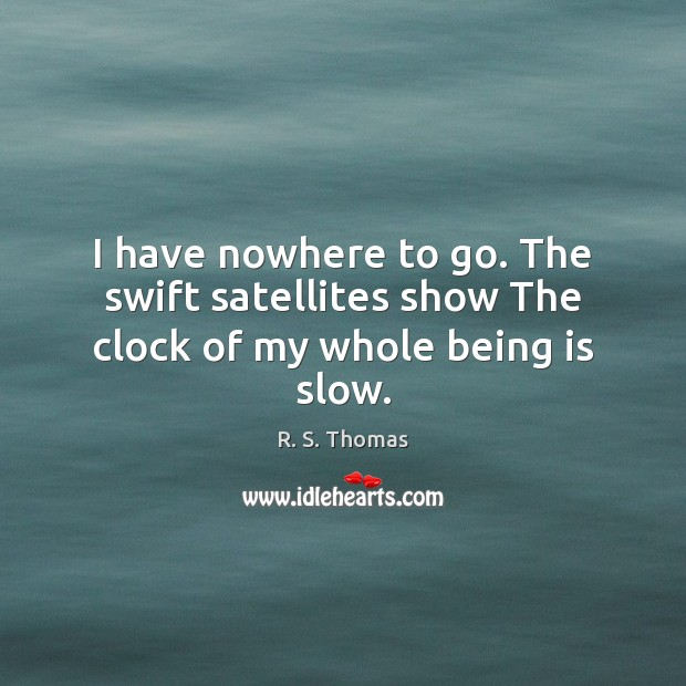 I have nowhere to go. The swift satellites show The clock of my whole being is slow. Image