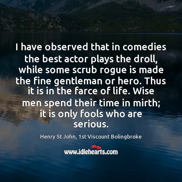 Image, I have observed that in comedies the best actor plays the droll,