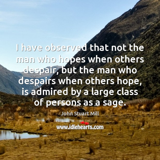 I have observed that not the man who hopes when others despair, John Stuart Mill Picture Quote