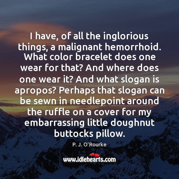 Image, I have, of all the inglorious things, a malignant hemorrhoid. What color