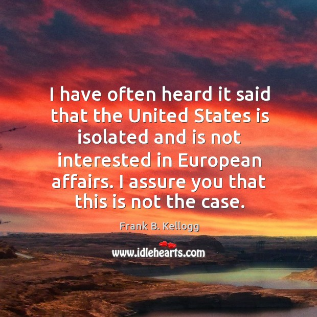 I have often heard it said that the united states is isolated and is not interested in european affairs. Frank B. Kellogg Picture Quote