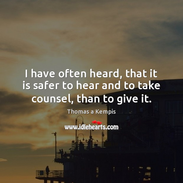 I have often heard, that it is safer to hear and to take counsel, than to give it. Thomas a Kempis Picture Quote