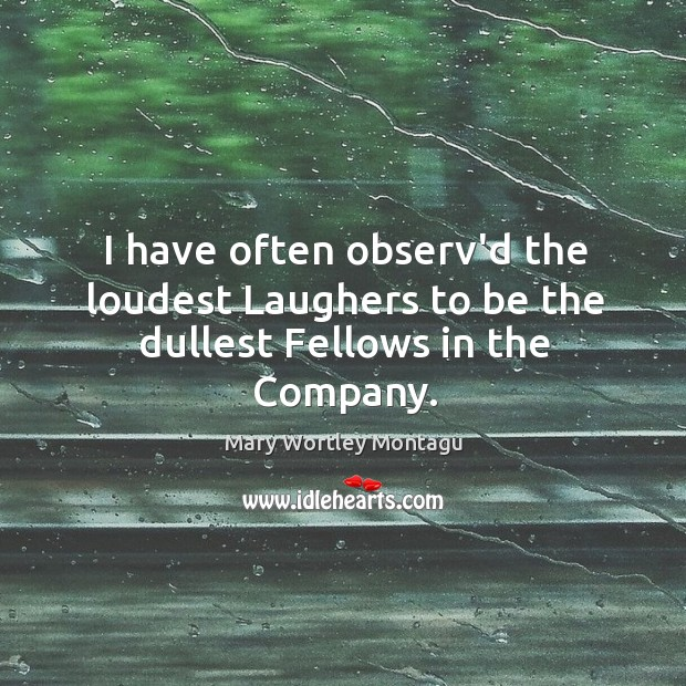 I have often observ'd the loudest Laughers to be the dullest Fellows in the Company. Mary Wortley Montagu Picture Quote