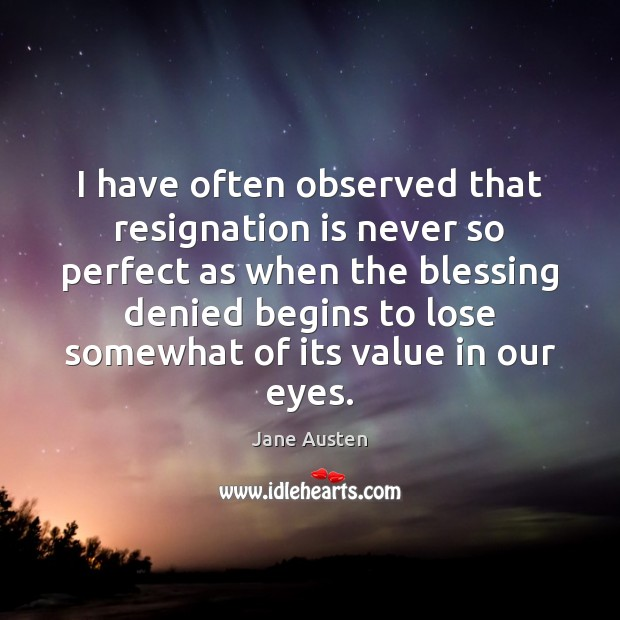 I have often observed that resignation is never so perfect as when Jane Austen Picture Quote