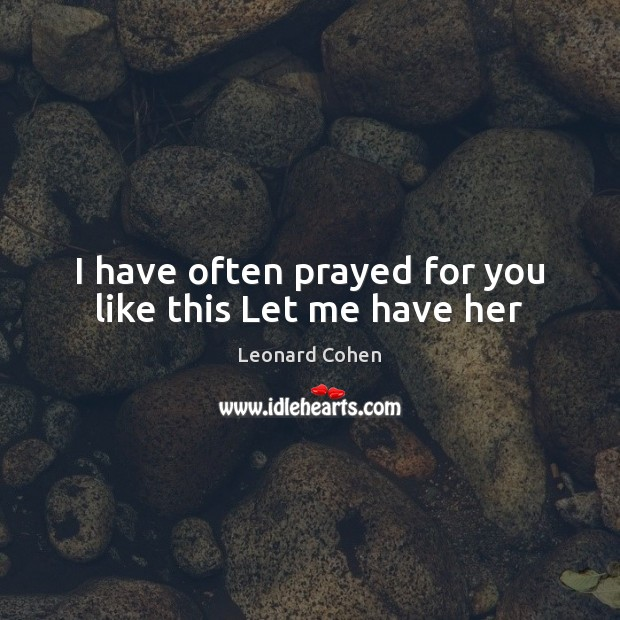 I have often prayed for you like this Let me have her Leonard Cohen Picture Quote