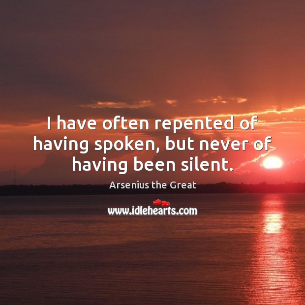 Image, I have often repented of having spoken, but never of having been silent.