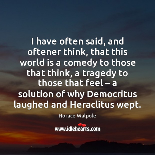 I have often said, and oftener think, that this world is a Horace Walpole Picture Quote