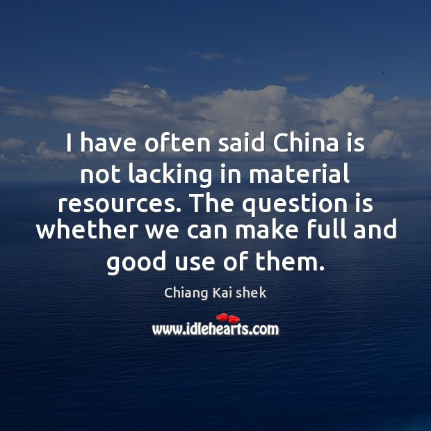 I have often said China is not lacking in material resources. The Image