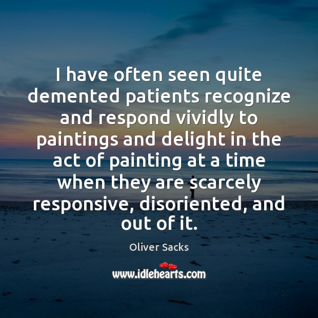 I have often seen quite demented patients recognize and respond vividly to Oliver Sacks Picture Quote