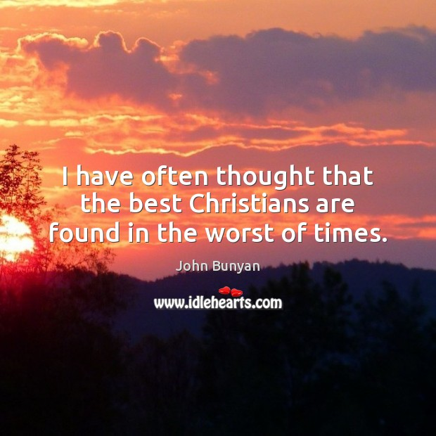 I have often thought that the best Christians are found in the worst of times. John Bunyan Picture Quote