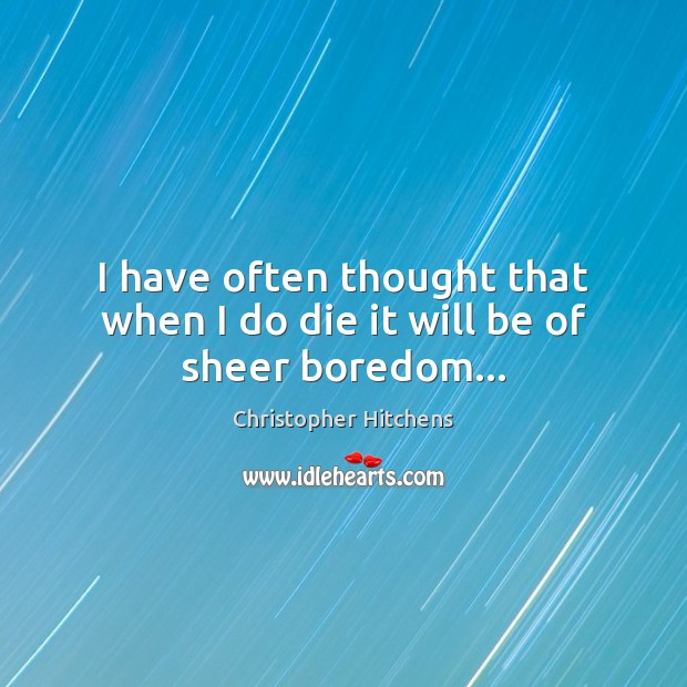 I have often thought that when I do die it will be of sheer boredom… Christopher Hitchens Picture Quote