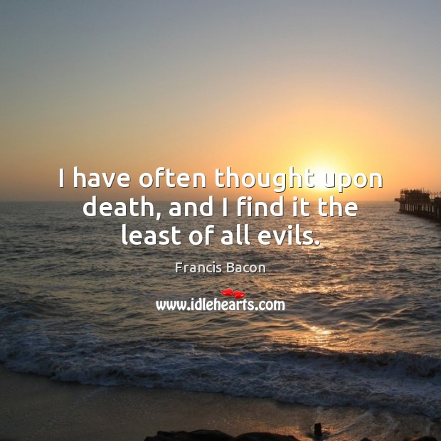 I have often thought upon death, and I find it the least of all evils. Image