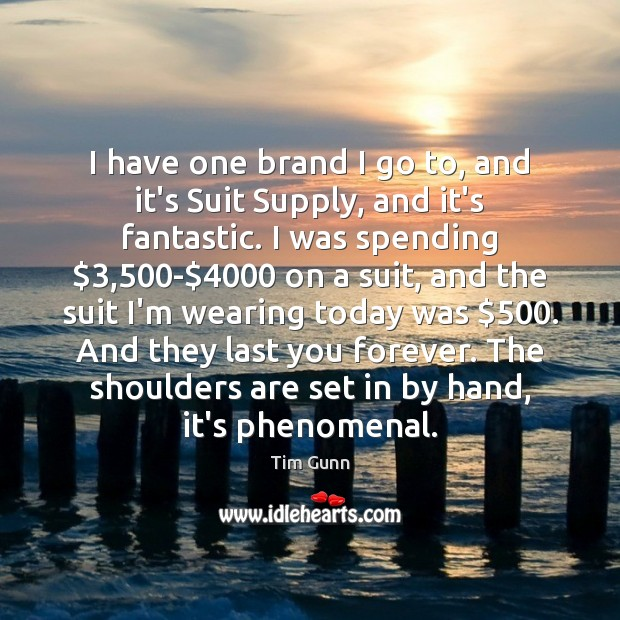 I have one brand I go to, and it's Suit Supply, and Tim Gunn Picture Quote